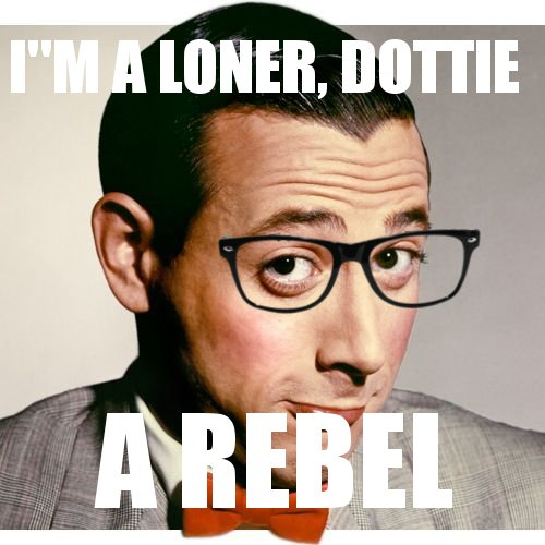 "Pee-Wee Herman wearing dark glasses with the text ""I'm a Loner, Dottie, a rebel"""